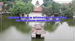 EXPLORE THE IDEAL DESTINATIONS YOU SHOULD VISIT FOR HANOI MOTORCYCLE TOURS